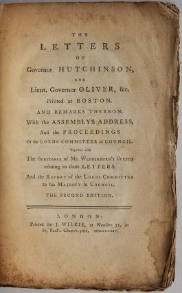 THE LETTERS OF GOVERNOR HUTCHINSON, AND LIEUT. GOVERNOR OLIVER, &c. Printed at Boston. And Remarks Theron. With the Assembly's Address, and the Proceedings of the Lords Committee of Council. Together with the Substance of Mr. Wedderburn's Speech...