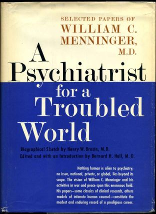 A PSYCHIATRIST FOR A TROUBLED WORLD. Selected Papers of William C. Menninger, M.D. Edited, with...