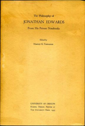 THE PHILOSOPHY OF JONATHAN EDWARDS. From His Private Notebooks. Jonathan Edwards, Harvey G. Townsend