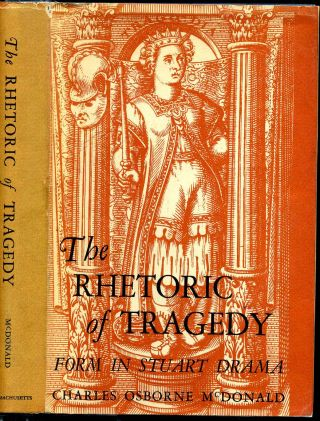 THE RHETORIC OF TRAGEDY. Form in Stuart Drama. Charles Osborne McDonald