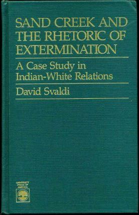 SAND CREEK AND THE RHETORIC OF EXTERMINATION. A Case Study in Indian-White Relations. David Svaldi