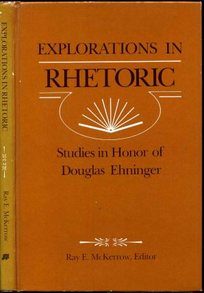 EXPLORATIONS IN RHETORIC. Studies in Honor of Douglas Ehninger. Douglas Ehninger, Ray E. McKerrow
