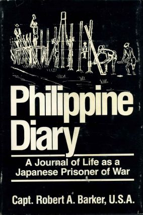PHILIPPINE DIARY. A Journal of Life as a Japanese Prisoner of War. Robert A. Barker.