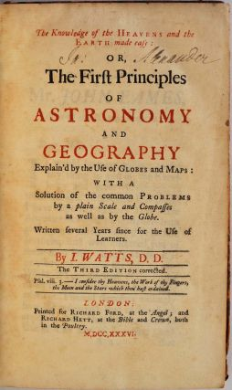 The Knowledge of the Heavens and the Earth made Easy: or, THE FIRST PRINCIPLES OF ASTRONOMY AND GEOGRAPHY Explain'd by the Use of Globes and Maps: With a Solution of the common Problems by a plain Scale and Compasses as well as by the Globe.