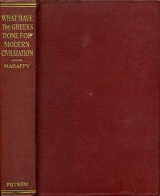 WHAT HAVE THE GREEKS DONE FOR MODERN CIVILISATION? The Lowell Lectures of 1908-09. John Pentland...