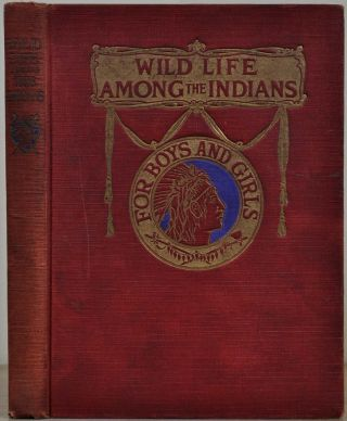 WILD LIFE AMONG THE INDIANS. Full Account of Their Customs, Traits of Character, Superstitions,...