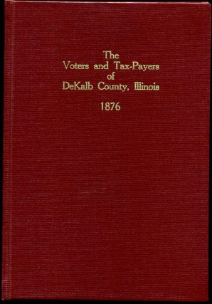 THE VOTERS AND TAX-PAYERS OF DEKALB COUNTY, ILLINOIS 1876. Containing, Also, A Biographical...