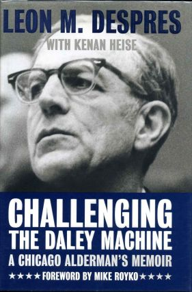 Challenging The Daley Machine: A Chicago Alderman's Memoir. Leon M. Despres, Kenan Heise
