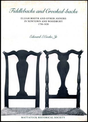 FIDDLEBACKS AND CROOKED-BACKS. Elijah Booth and Other Joiners in Newtown and Woodbury 1750-1820. Edward S. Cooke.