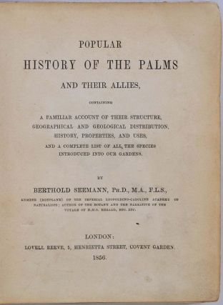 POPULAR HISTORY OF THE PALMS and Their Allies, Containing a Familiar Account of their Structure, Geographical and Geological Distribution, History, Properties, and Uses, and a Complete List of all the Species Introduced into our Gardens.