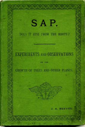SAP. DOES IT RISE FROM THE ROOTS? Experiments and Observations on Trees and Other Plants. J. A....