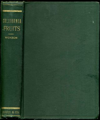 THE CALIFORNIA FRUITS and How to Grow Them. A Manual of Methods which have Yielded Greatest Success; with Lists of Varieties Best Adapted to the Different Districts of the State. Edward J. Wickson.