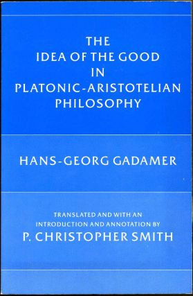 The Idea of the Good in Platonic-Aristotelian Philosophy. Hans-Georg Gadamer
