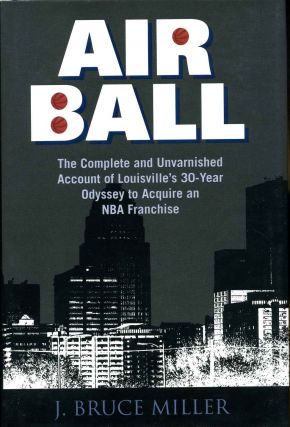 AIRBALL. The Complete and Unvarnished Account of Louisville's 30-Year Odyssey to Acquire an NBA...