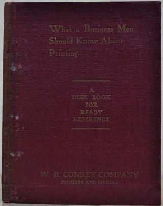 WHAT A BUSINESS MAN SHOULD KNOW ABOUT PRINTING. A Desk Book for Ready Reference. W. B. Conkey
