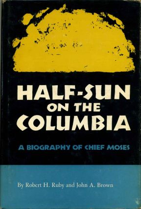 HALF-SUN ON THE COLUMBIA. A Biography of Chief Moses. Robert H. Ruby, John A. Brown