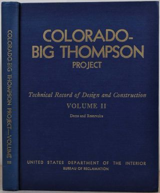 COLORADO - BIG THOMPSON PROJECT. Constructed 1938-56. Technical Record of Design and Construction. Volume II. Dams and Reservoirs. United States Department of the Interior.