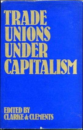 Trade Unions Under Capitalism. Tom Clarke, Laurie Clements