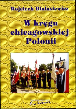 W Kregu Chicagowskiej Polonii. Signed and inscribed by the author. Wojciech Bialasiewicz