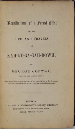RECOLLECTIONS OF A FOREST LIFE: or, the Life and Travels of KAH-GE-GA-GAH-BOWH, or, George Copway, Chief of the Ojibway Nation.