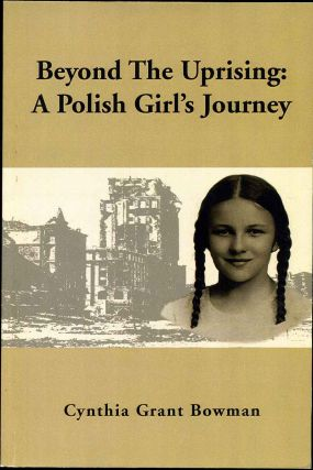 BEYOND THE UPRISING: A Polish Girl's Journey. Cynthia Grant Bowman