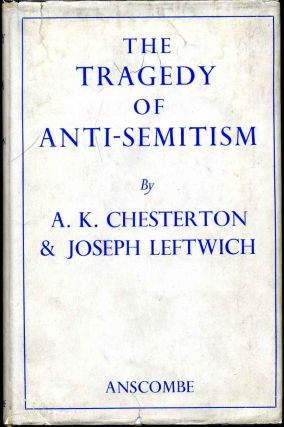 THE TRAGEDY OF ANTI-SEMITISM. A. K. Chesterton, Joseph Leftwich.