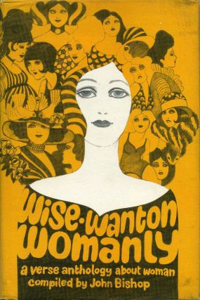 WISE, WANTON, WOMANLY. A Verse Anthology about Woman. Compiled by John Bishop. John Bishop