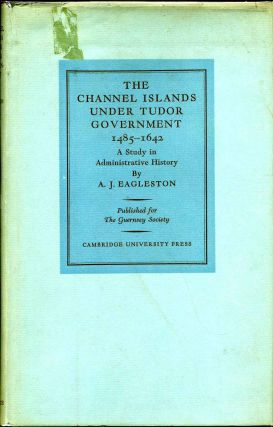 THE CHANNEL ISLANDS UNDER TUDOR GOVERNMENT 1485-1642. A Study in Administrative History. A. J....