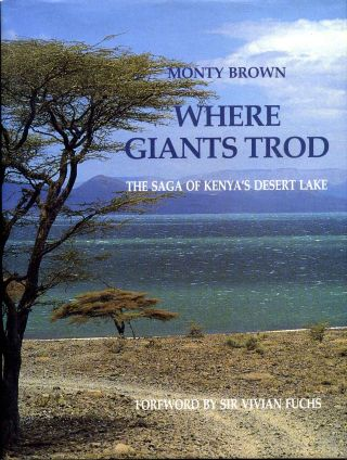 Where Giants Trod: The Saga of Kenya's Desert Lake. Monty Brown
