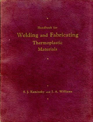 HANDBOOK FOR WELDING AND FABRICATING THERMOPLASTIC MATERIALS. S. J. Kaminsky, J. A. Williams.