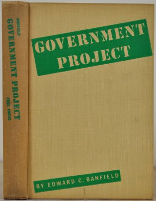GOVERNMENT PROJECT. An Account of Big Government in Action. Edward C. Banfield.
