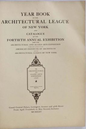 YEAR BOOK OF THE ARCHITECTURAL LEAGUE OF NEW YORK [1925] and Catalogue of the Fortieth Annual Exhibition and the Architectural and Allied Arts Exposition under the Auspices of the American Institute of Architects and the Architectural League of New York.