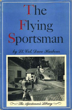 THE FLYING SPORTSMAN. Flying Afield for Fish and Game. Dave Harbour.