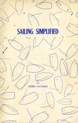 SAILING SIMPLIFIED. An Illustrated Primer of Dinghy Sailing. Nobel Guthrie