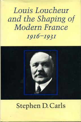 Louis Loucheur and the Shaping of Modern France 1916-1931. Stephen D. Carls