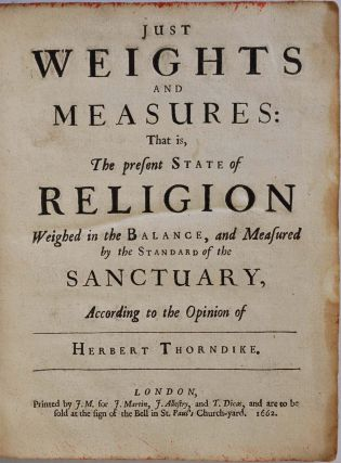JUST WEIGHTS AND MEASURES: That is, The present State of Religion Weighed in the Balance, and Measured by the Standard of the Sanctuary, According to the Opinion of Herbert Thorndike.