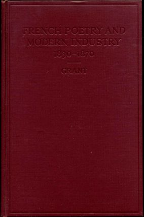 FRENCH POETRY AND MODERN INDUSTRY 1830-1870. A Study of the Treatment of Industry and Mechanical...