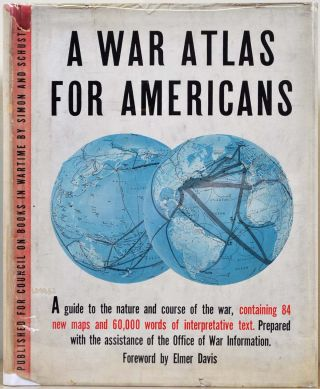 A WAR ATLAS FOR AMERICANS. Prepared with the Assistance of the Office of War Information. Elmer...