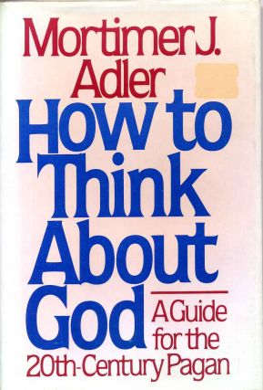 HOW TO THINK ABOUT GOD: A Guide for the 20th-Century Pagan. Signed by Mortimer J. Adler. Mortimer J. Adler.