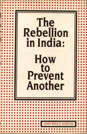 Rebellion in India: How to Prevent Another. John Bruce Norton