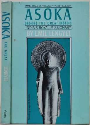 ASOKA THE GREAT. India's Royal Missionary. Emil Lengyel