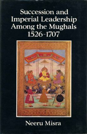 Succession and Imperial Leadership Among the Mughals 1526-1707. Neeru Misra