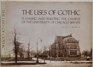 THE USES OF GOTHIC. Planning and Building the Campus of the University of Chicago 1892-1932. Jean...