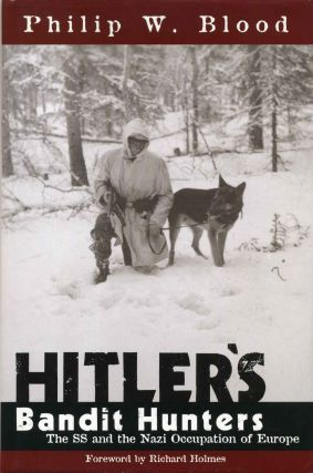 HITLER'S BANDIT HUNTERS. The SS and the Nazi Occupation of Europe. Philip W. Blood.