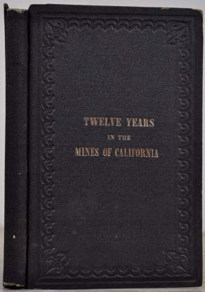 TWELVE YEARS IN THE MINES OF CALIFORNIA; Embracing a General View of th Gold Region, with Practical Observations on Hill, Placer, and Quartz Diggings; and Notes on the Origins of Gold Deposits.