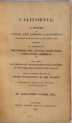 CALIFORNIA: A History of Upper and Lower California from their First Discovery to the Present Time, Comprising An Account of the Climate, Soil, Natural Productions, Agriculture, Commerce, &c. A Full View of the Missionary Establishments and Condition...