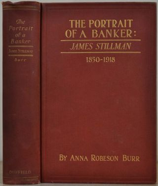 THE PORTRAIT OF A BANKER: James Stillman 1850-1918. Anna Robeson Burr
