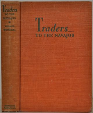 TRADERS TO THE NAVAJOS. The Story of the Wetherills of Kayenta.