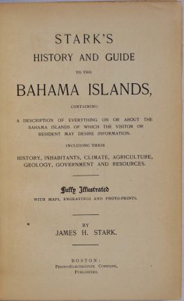 STARK'S HISTORY AND GUIDE TO THE BAHAMA ISLANDS, Containing a Description of Everything on or about the Bahama Islands of which the Visitor or Resident may Desire Information. Including their History, Inhabitants, Climate, Agriculture, Geology, Government