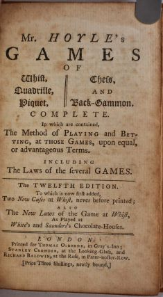 MR. HOYLE'S GAMES OF WHIST, QUADRILLE, PIQUET, CHESS, AND BACK-GAMMON, Complete in which is Contained, The Method of Playing and Betting, at Those Games, upon equal, or advantageous Terms. Including the Laws of the several Games. Twelfth Edition.